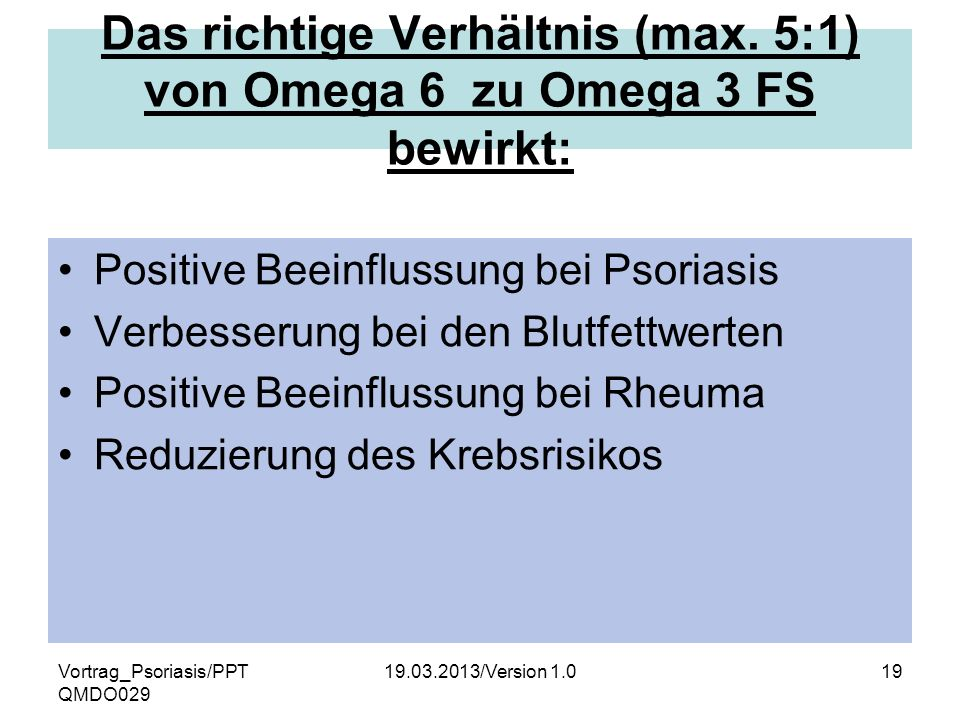 Vortrag_Psoriasis/PPT QMDO029 19.03.2013/Version 1.019 Das richtige Verhältnis (max. 5:1) von Omega 6 zu Omega 3 FS bewirkt: Positive Beeinflussung be