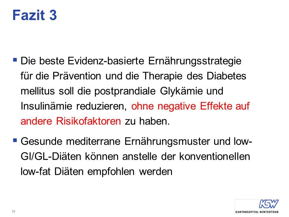 18 Fazit 3 Die beste Evidenz-basierte Ernährungsstrategie für die Prävention und die Therapie des Diabetes mellitus soll die postprandiale Glykämie und Insulinämie reduzieren, ohne negative Effekte auf andere Risikofaktoren zu haben.