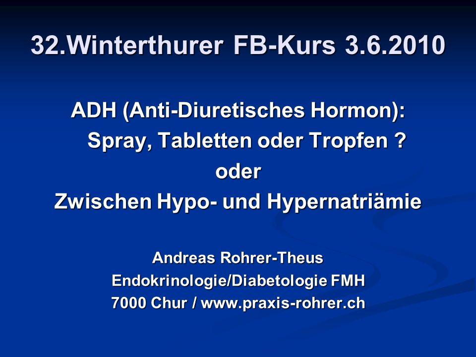 32.Winterthurer FB-Kurs 3.6.2010 ADH (Anti-Diuretisches Hormon): Spray, Tabletten oder Tropfen ? oder Zwischen Hypo- und Hypernatriämie Andreas Rohrer