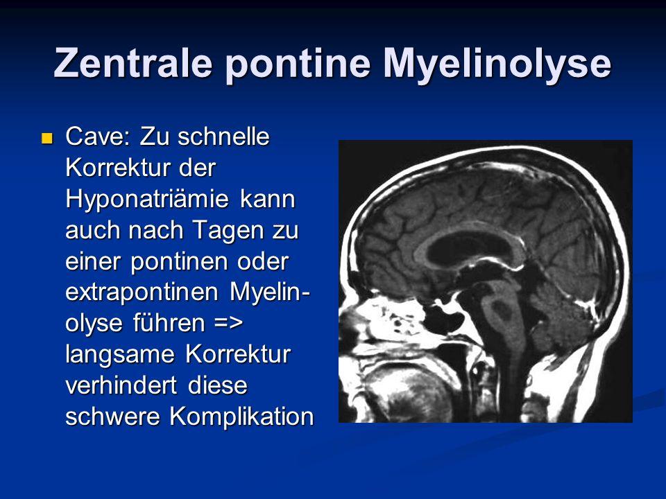 Zentrale pontine Myelinolyse Cave: Zu schnelle Korrektur der Hyponatriämie kann auch nach Tagen zu einer pontinen oder extrapontinen Myelin- olyse füh