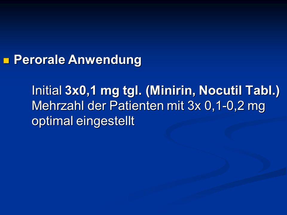 Perorale Anwendung Initial 3x0,1 mg tgl. (Minirin, Nocutil Tabl.) Mehrzahl der Patienten mit 3x 0,1-0,2 mg optimal eingestellt Perorale Anwendung Init