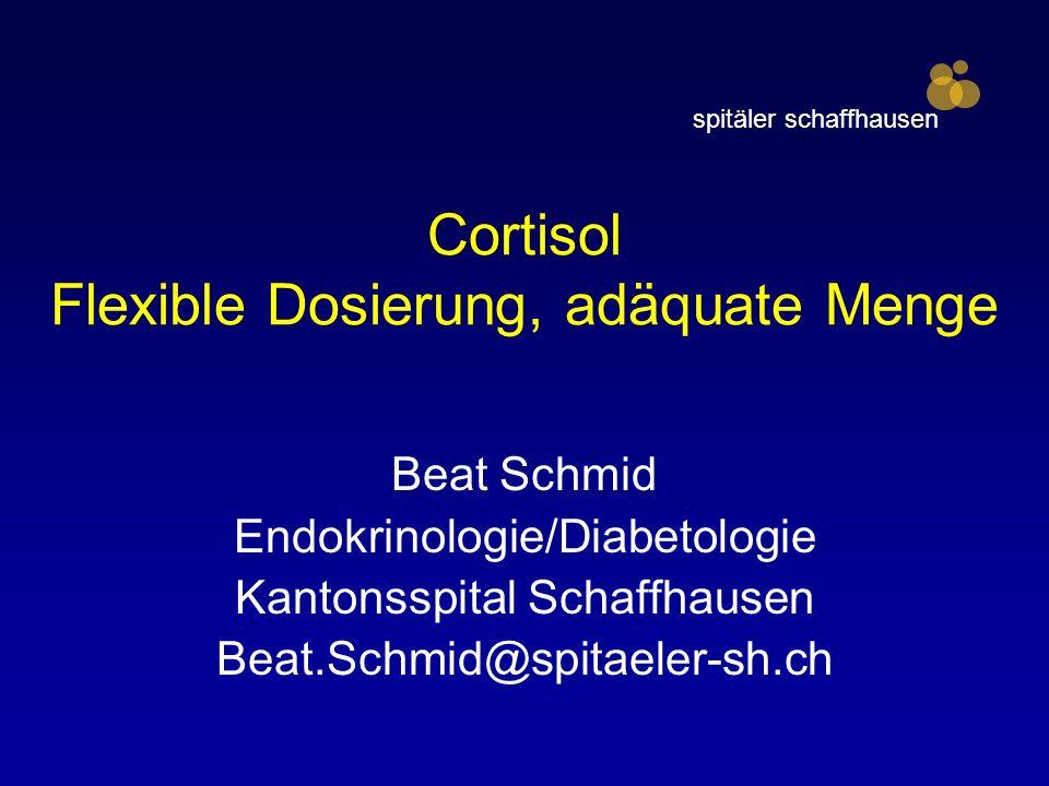 Cortisol Flexible Dosierung, adäquate Menge Beat Schmid Endokrinologie/Diabetologie Kantonsspital Schaffhausen Beat.Schmid@spitaeler-sh.ch spitäler schaffhausen