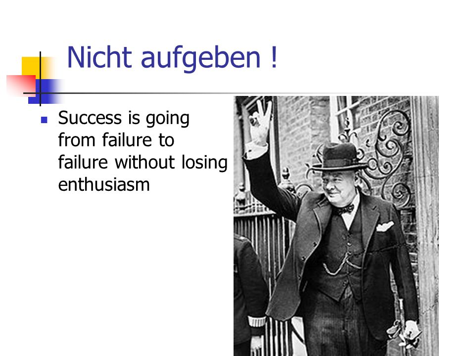 Nicht aufgeben ! Success is going from failure to failure without losing enthusiasm