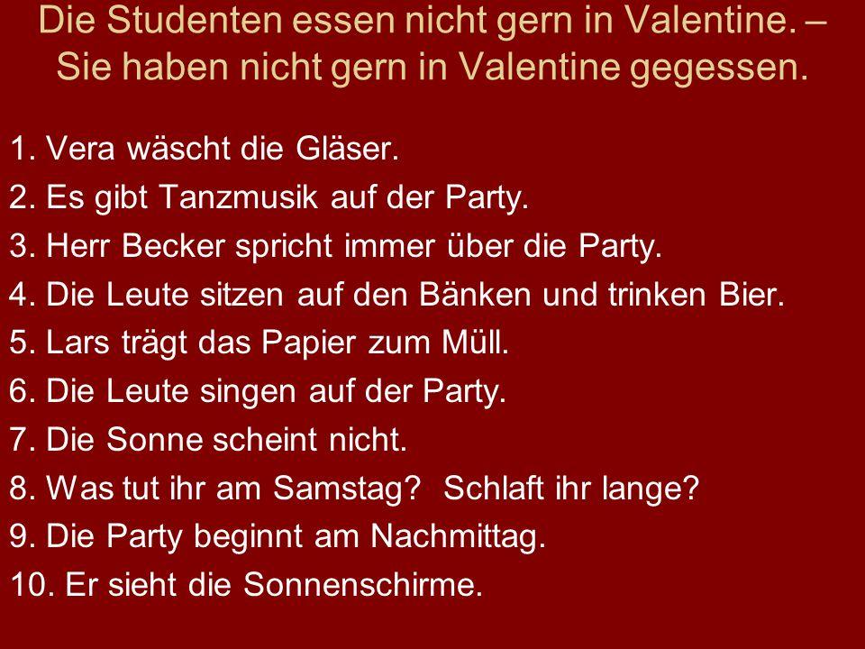 Die Studenten essen nicht gern in Valentine. – Sie haben nicht gern in Valentine gegessen. 1. Vera wäscht die Gläser. 2. Es gibt Tanzmusik auf der Par
