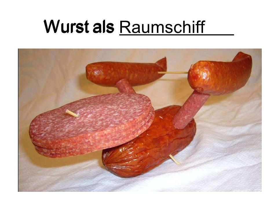 Wurst als ____________ Wurst als Raumschiff