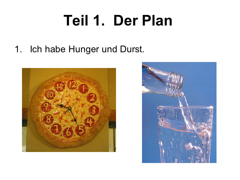 Teil 1. Der Plan 1. Ich habe Hunger und Durst.