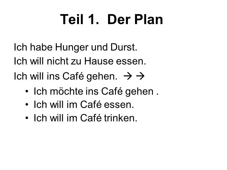 Teil 1. Der Plan Ich habe Hunger und Durst. Ich will nicht zu Hause essen.