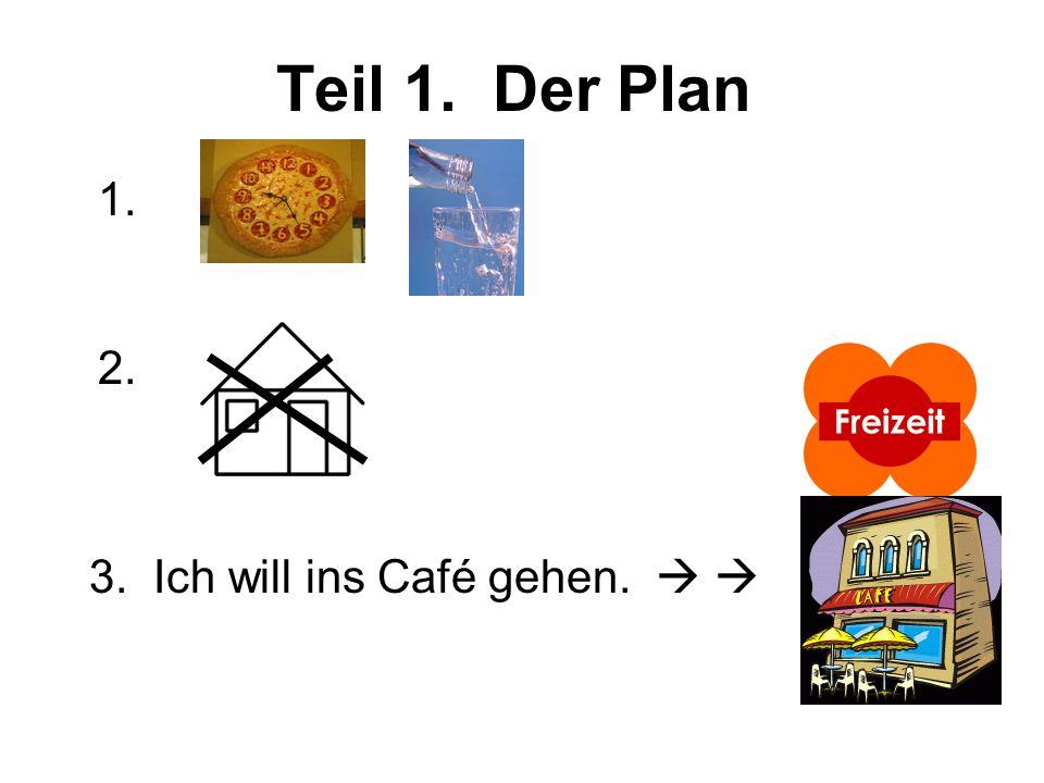 Teil 1. Der Plan 2. 1. 3. Ich will ins Café gehen.