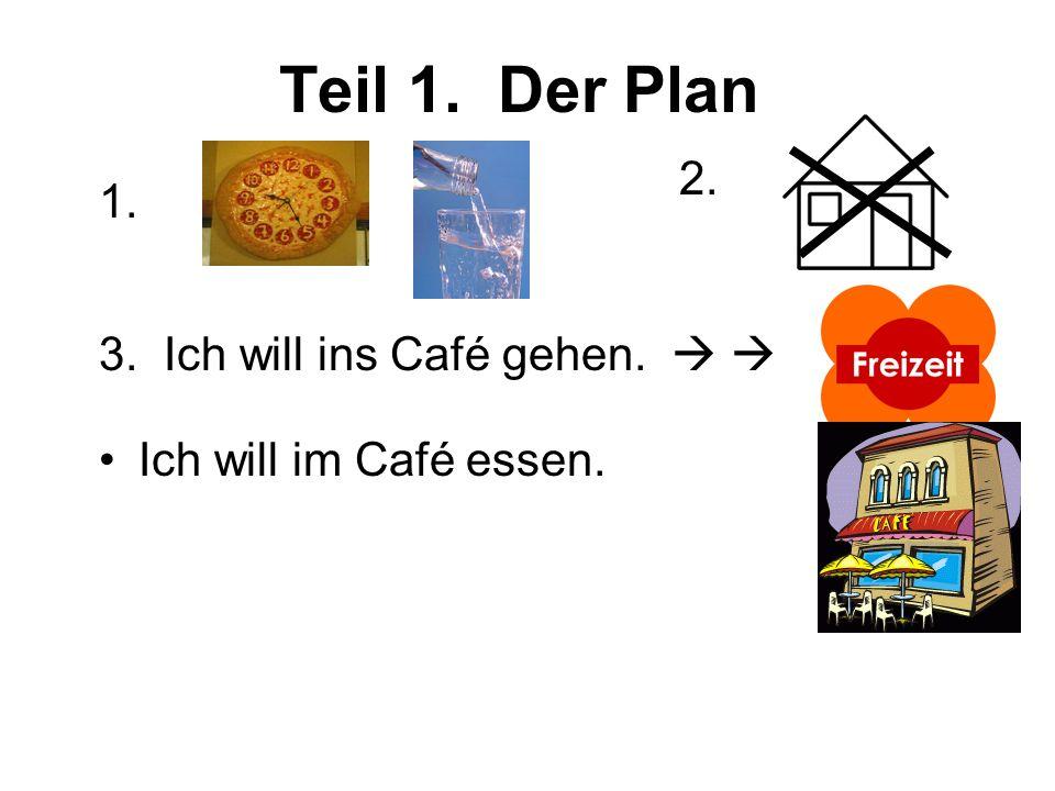 Teil 1. Der Plan 2. 1. 3. Ich will ins Café gehen. Ich will im Café essen.