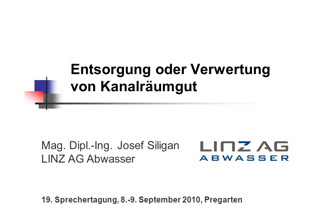 Entsorgung oder Verwertung von Kanalräumgut Mag. Dipl.-Ing. Josef Siligan LINZ AG Abwasser 19. Sprechertagung, 8.-9. September 2010, Pregarten
