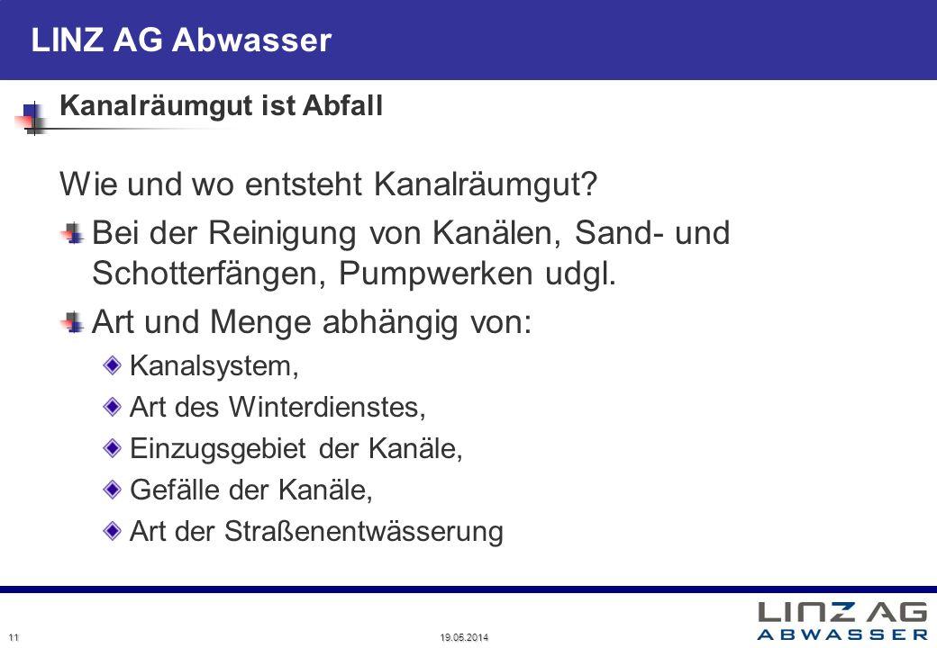 LINZ AG Abwasser 19.05.2014 11 Kanalräumgut ist Abfall Wie und wo entsteht Kanalräumgut? Bei der Reinigung von Kanälen, Sand- und Schotterfängen, Pump