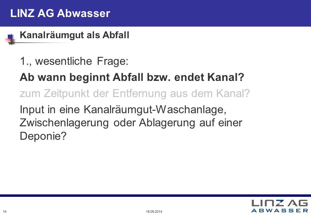 LINZ AG Abwasser 19.05.2014 14 Kanalräumgut als Abfall 1., wesentliche Frage: Ab wann beginnt Abfall bzw. endet Kanal? zum Zeitpunkt der Entfernung au