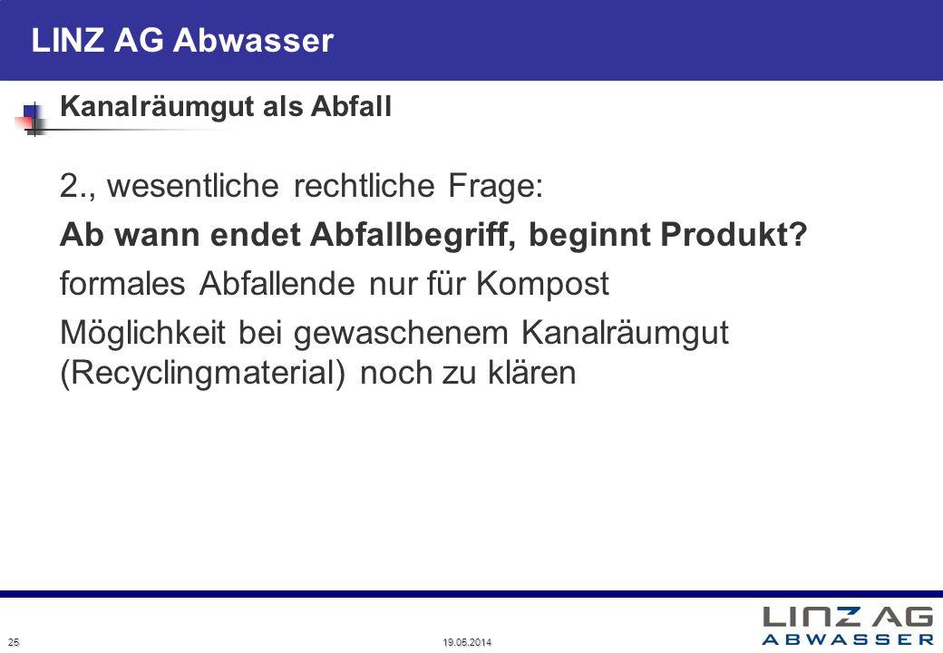LINZ AG Abwasser 19.05.2014 25 Kanalräumgut als Abfall 2., wesentliche rechtliche Frage: Ab wann endet Abfallbegriff, beginnt Produkt? formales Abfall