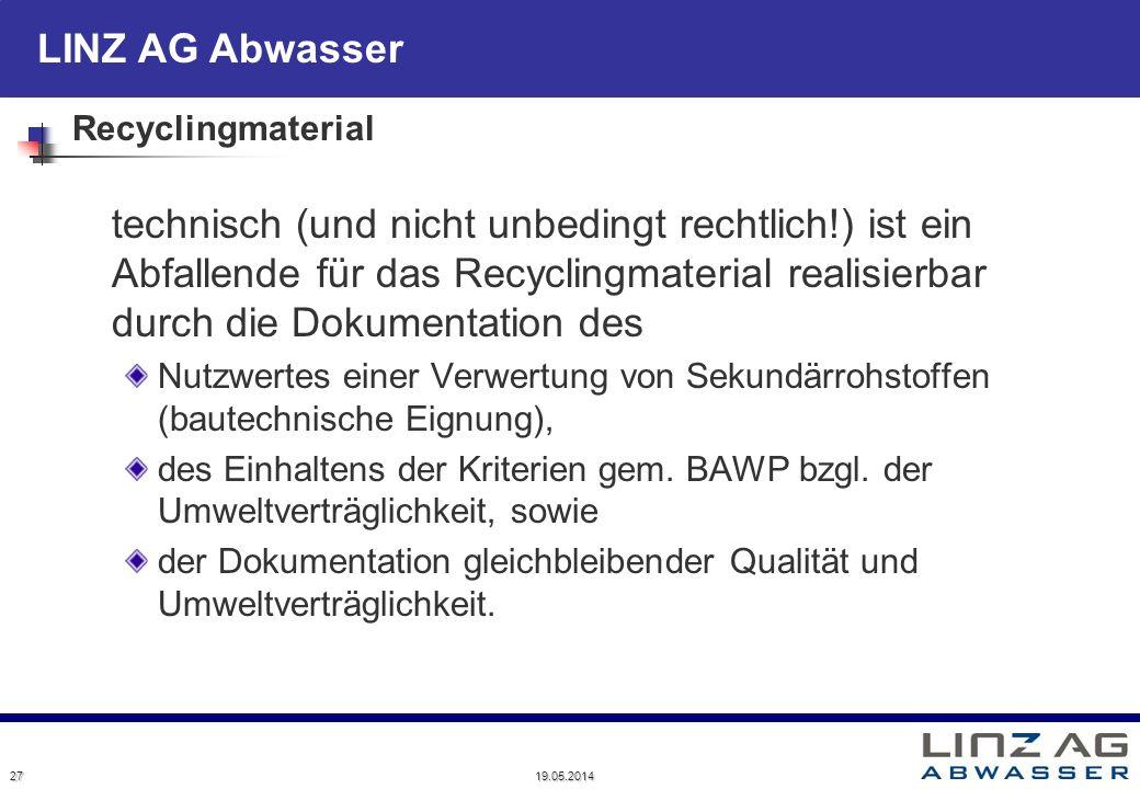 LINZ AG Abwasser 19.05.2014 27 Recyclingmaterial technisch (und nicht unbedingt rechtlich!) ist ein Abfallende für das Recyclingmaterial realisierbar