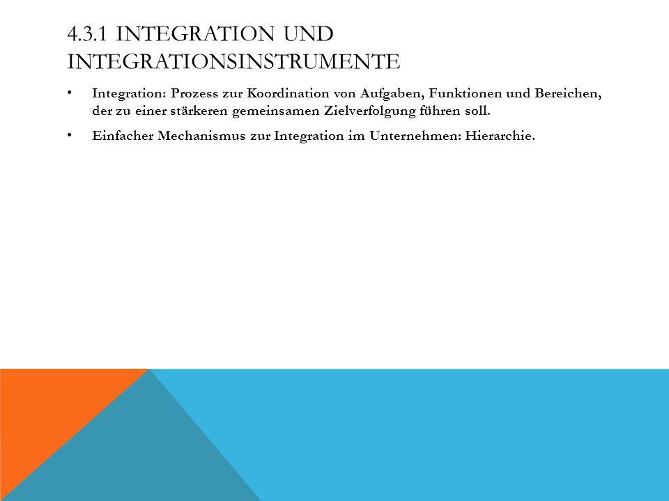 4.3.1 INTEGRATION UND INTEGRATIONSINSTRUMENTE Integration: Prozess zur Koordination von Aufgaben, Funktionen und Bereichen, der zu einer stärkeren gemeinsamen Zielverfolgung führen soll.