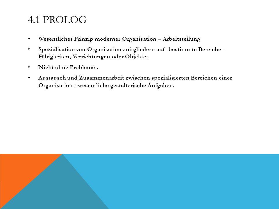 4.1 PROLOG Wesentliches Prinzip moderner Organisation – Arbeitsteilung Spezialisation von Organisationsmitgliedern auf bestimmte Bereiche - Fähigkeiten, Verrichtungen oder Objekte.