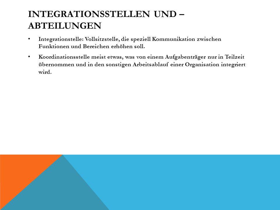 INTEGRATIONSSTELLEN UND – ABTEILUNGEN Integrationstelle: Vollsitzstelle, die speziell Kommunikation zwischen Funktionen und Bereichen erhöhen soll.