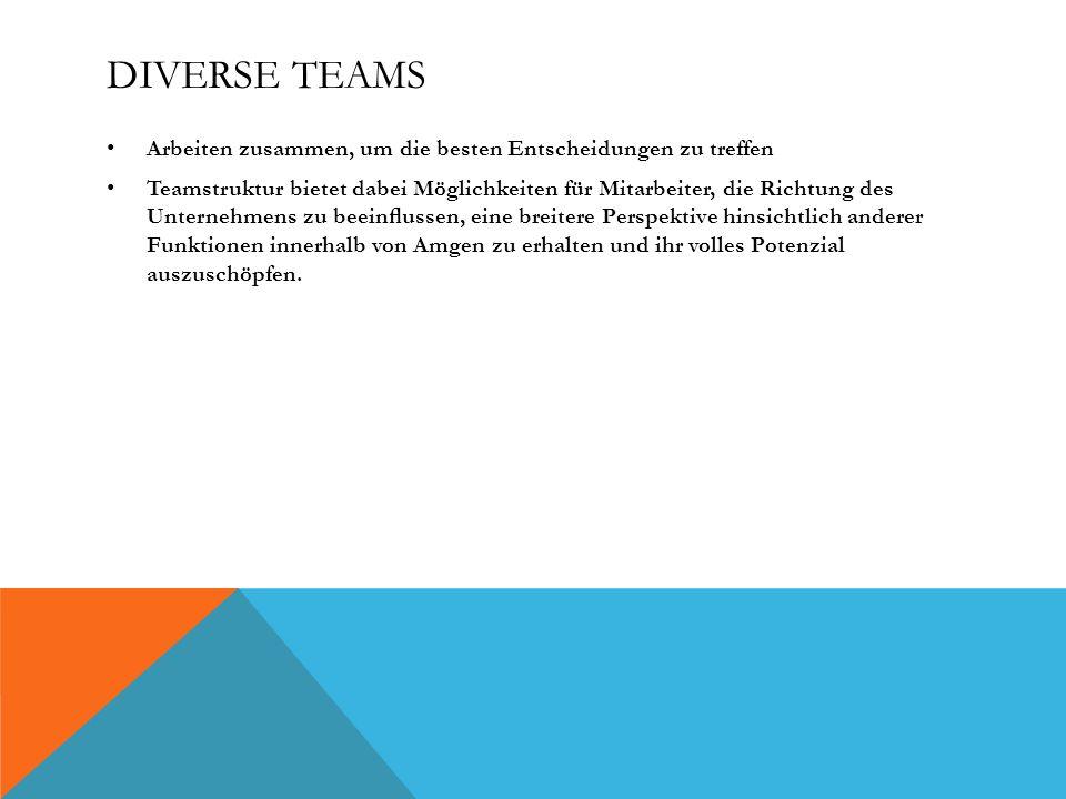 DIVERSE TEAMS Arbeiten zusammen, um die besten Entscheidungen zu treffen Teamstruktur bietet dabei Möglichkeiten für Mitarbeiter, die Richtung des Unternehmens zu beeinussen, eine breitere Perspektive hinsichtlich anderer Funktionen innerhalb von Amgen zu erhalten und ihr volles Potenzial auszuschöpfen.