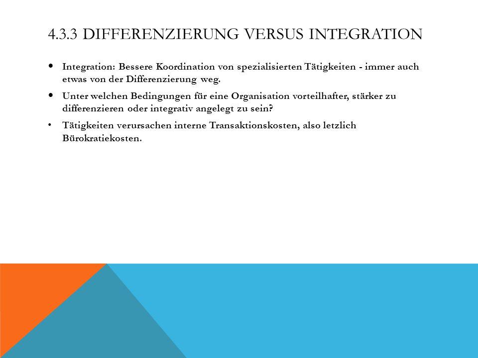 4.3.3 DIFFERENZIERUNG VERSUS INTEGRATION Integration: Bessere Koordination von spezialisierten Tätigkeiten - immer auch etwas von der Differenzierung weg.