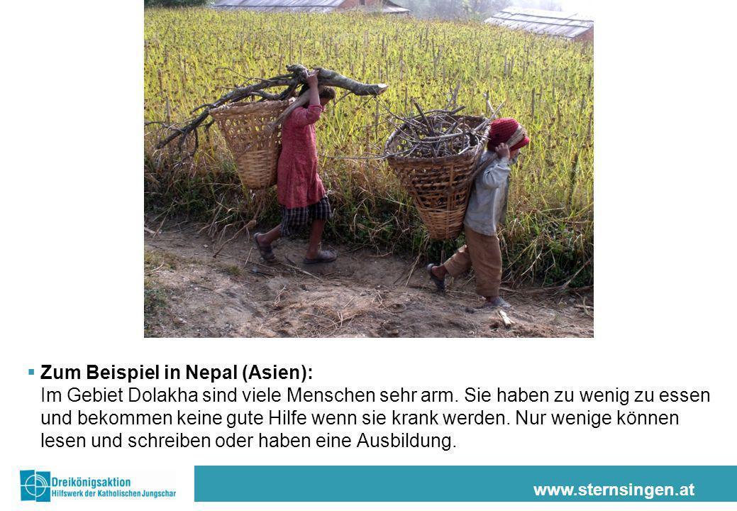 www.sternsingen.at Zum Beispiel in Nepal (Asien): Im Gebiet Dolakha sind viele Menschen sehr arm. Sie haben zu wenig zu essen und bekommen keine gute