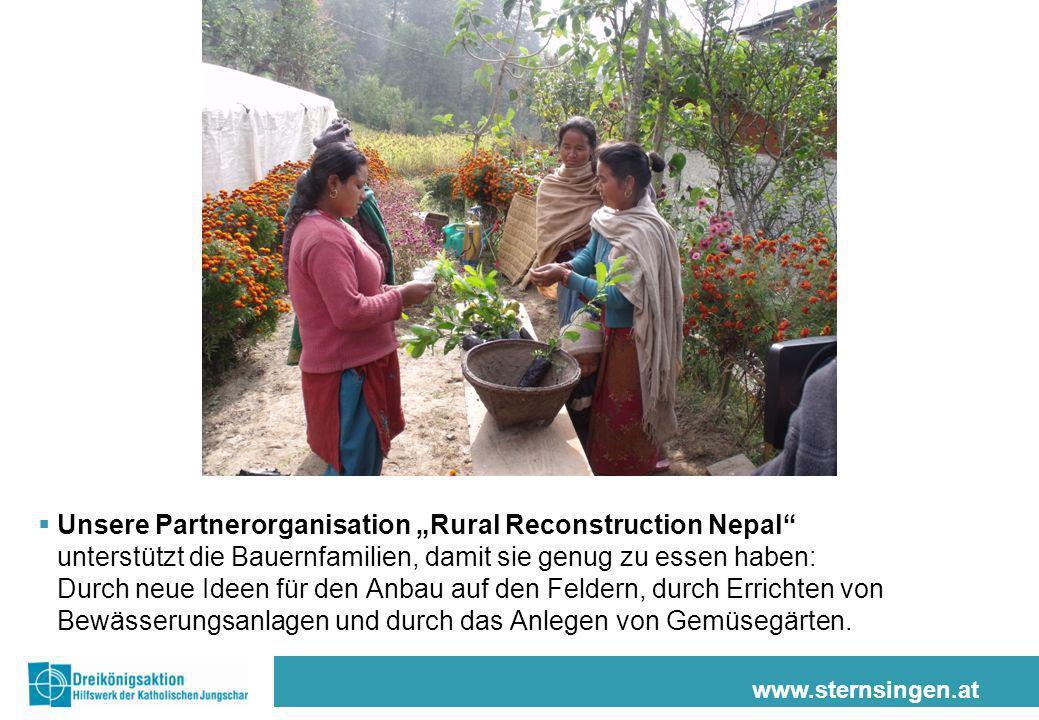 www.sternsingen.at Unsere Partnerorganisation Rural Reconstruction Nepal unterstützt die Bauernfamilien, damit sie genug zu essen haben: Durch neue Ideen für den Anbau auf den Feldern, durch Errichten von Bewässerungsanlagen und durch das Anlegen von Gemüsegärten.