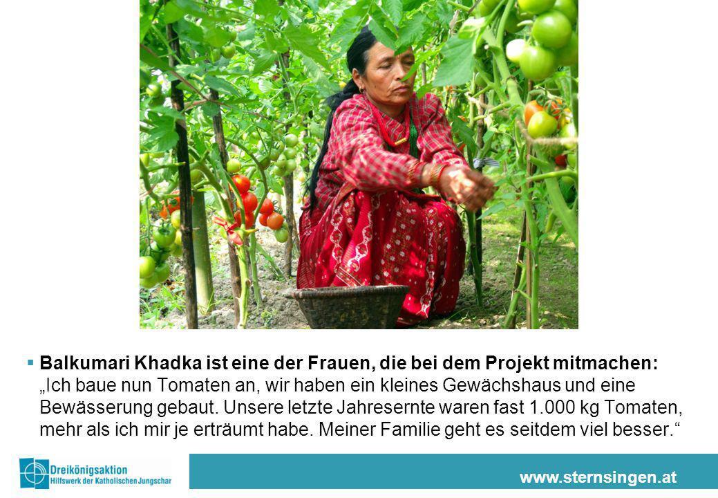 www.sternsingen.at Balkumari Khadka ist eine der Frauen, die bei dem Projekt mitmachen: Ich baue nun Tomaten an, wir haben ein kleines Gewächshaus und eine Bewässerung gebaut.