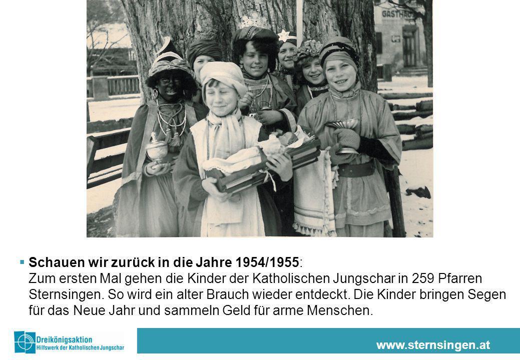 www.sternsingen.at Schauen wir zurück in die Jahre 1954/1955: Zum ersten Mal gehen die Kinder der Katholischen Jungschar in 259 Pfarren Sternsingen. S