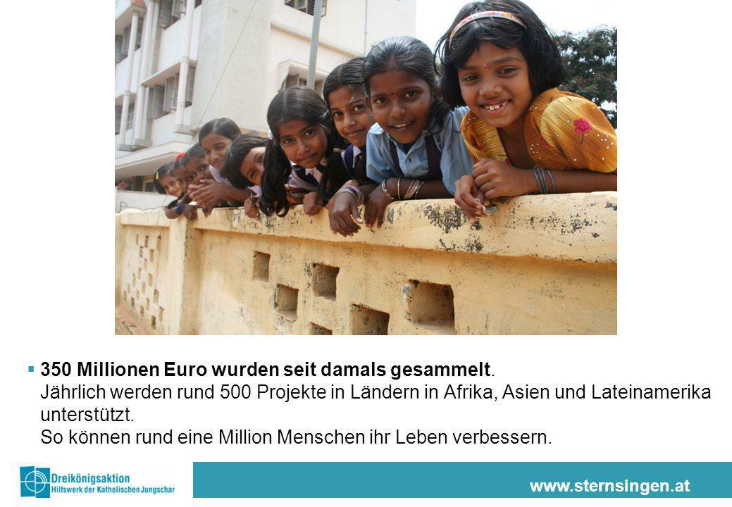 www.sternsingen.at 350 Millionen Euro wurden seit damals gesammelt. Jährlich werden rund 500 Projekte in Ländern in Afrika, Asien und Lateinamerika un