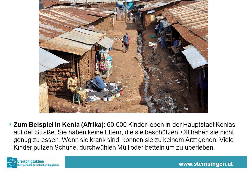 www.sternsingen.at Zum Beispiel in Kenia (Afrika): 60.000 Kinder leben in der Hauptstadt Kenias auf der Straße. Sie haben keine Eltern, die sie beschü