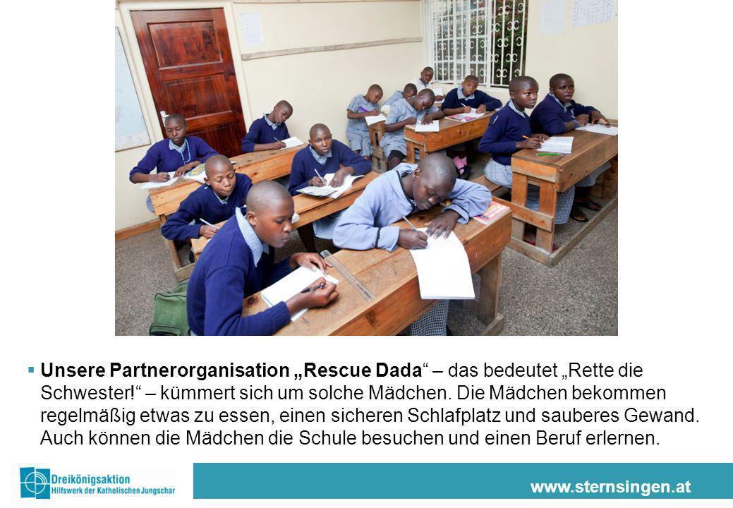 www.sternsingen.at Unsere Partnerorganisation Rescue Dada – das bedeutet Rette die Schwester! – kümmert sich um solche Mädchen. Die Mädchen bekommen r