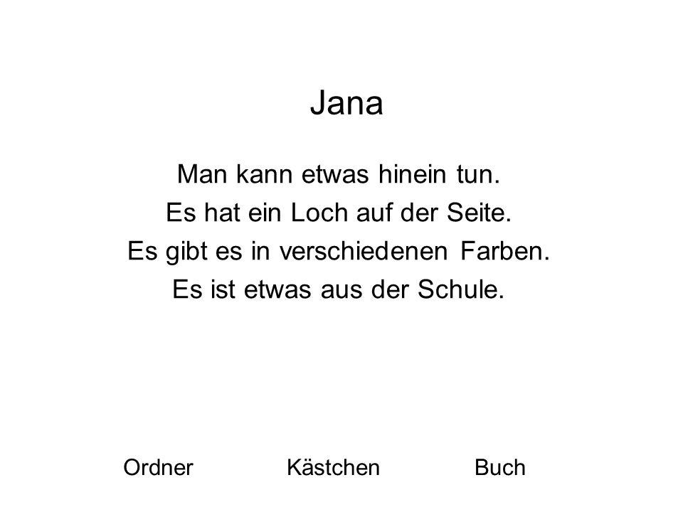 Jana Man kann etwas hinein tun. Es hat ein Loch auf der Seite.