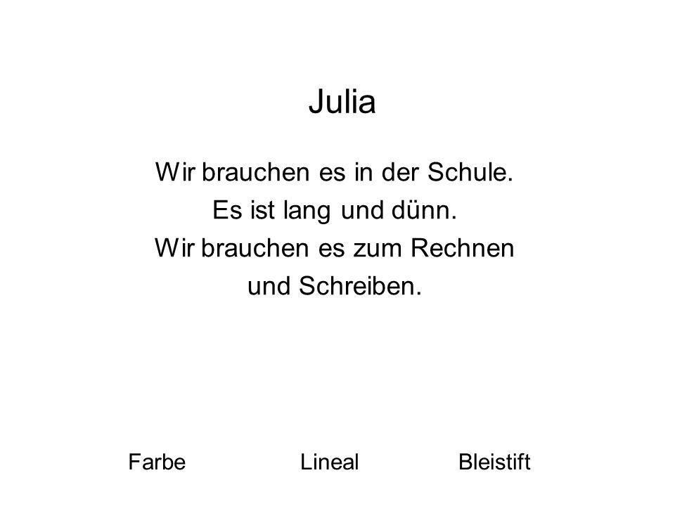 Julia Wir brauchen es in der Schule. Es ist lang und dünn.