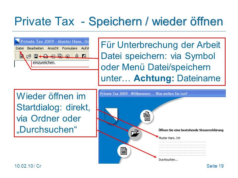 10.02.10 / CrSeite 19 Speichern / wieder öffnen Private Tax - Speichern / wieder öffnen ………………………………………… ………………………………………… ………………………………………… Wieder öffnen im Startdialog: direkt, via Ordner oder Durchsuchen Für Unterbrechung der Arbeit Datei speichern: via Symbol oder Menü Datei/speichern unter… Achtung: Dateiname
