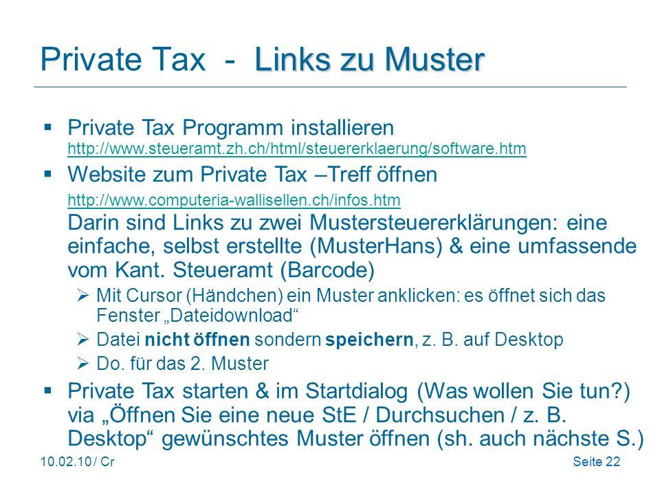 10.02.10 / CrSeite 22 Links zu Muster Private Tax - Links zu Muster Private Tax Programm installieren http://www.steueramt.zh.ch/html/steuererklaerung/software.htm http://www.steueramt.zh.ch/html/steuererklaerung/software.htm Website zum Private Tax –Treff öffnen http://www.computeria-wallisellen.ch/infos.htm Darin sind Links zu zwei Mustersteuererklärungen: eine einfache, selbst erstellte (MusterHans) & eine umfassende vom Kant.