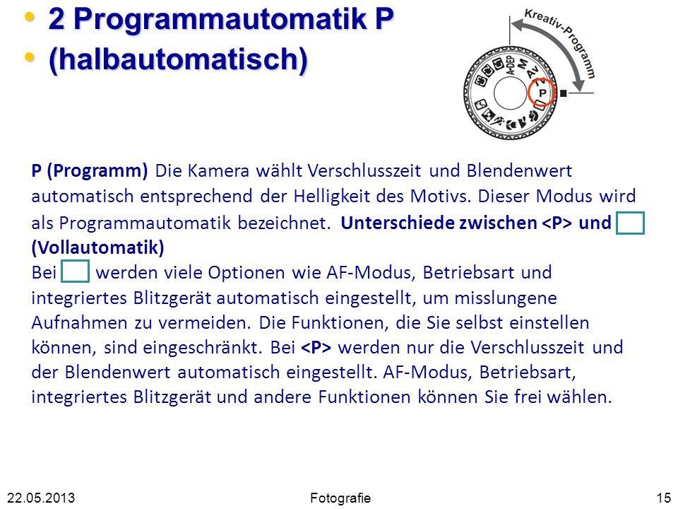 2 Programmautomatik P 2 Programmautomatik P (halbautomatisch) (halbautomatisch) 1522.05.2013 P (Programm) Die Kamera wählt Verschlusszeit und Blendenw