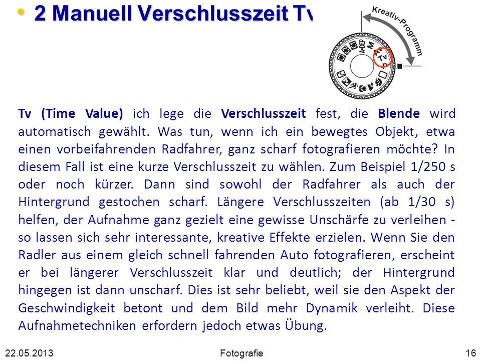 2 Manuell Verschlusszeit Tv 2 Manuell Verschlusszeit Tv 1622.05.2013 Tv (Time Value) ich lege die Verschlusszeit fest, die Blende wird automatisch gew