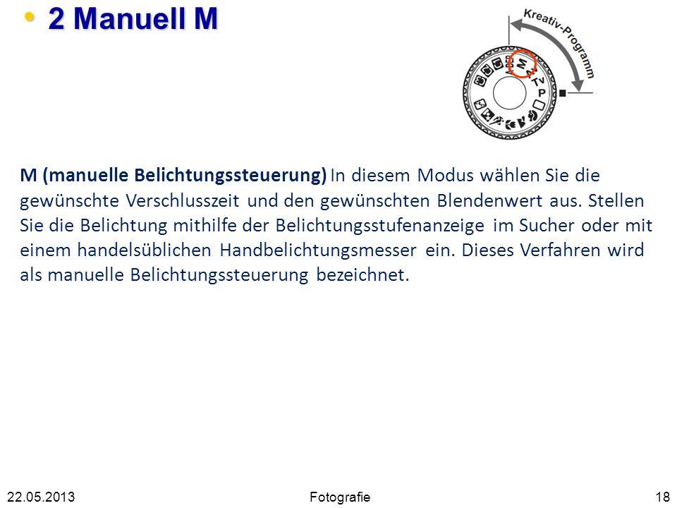 2 Manuell M 2 Manuell M 1822.05.2013 M (manuelle Belichtungssteuerung) In diesem Modus wählen Sie die gewünschte Verschlusszeit und den gewünschten Bl