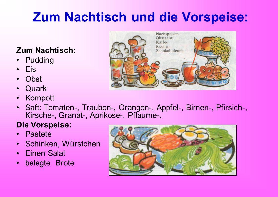Zum Nachtisch und die Vorspeise: Zum Nachtisch: Pudding Eis Obst Quark Kompott Saft: Tomaten-, Trauben-, Orangen-, Appfel-, Birnen-, Pfirsich-, Kirsch