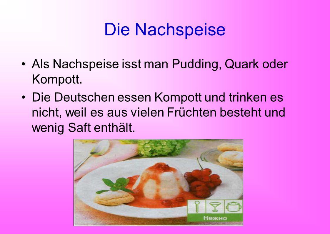 Die Nachspeise Als Nachspeise isst man Pudding, Quark oder Kompott. Die Deutschen essen Kompott und trinken es nicht, weil es aus vielen Früchten best