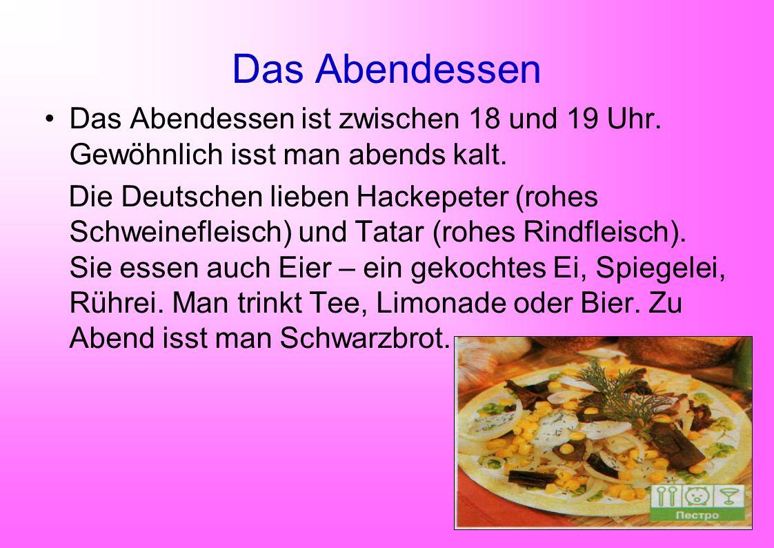 Das Abendessen Das Abendessen ist zwischen 18 und 19 Uhr. Gewöhnlich isst man abends kalt. Die Deutschen lieben Hackepeter (rohes Schweinefleisch) und