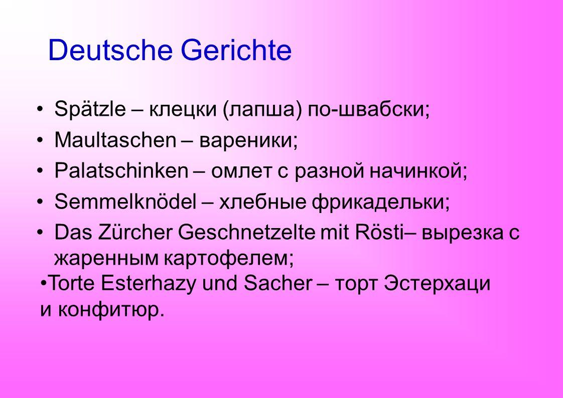 Deutsche Gerichte Spätzle – клецки (лапша) по-швабски; Maultaschen – вареники; Palatschinken – омлет с разной начинкой; Semmelknödel – хлебные фрикаде