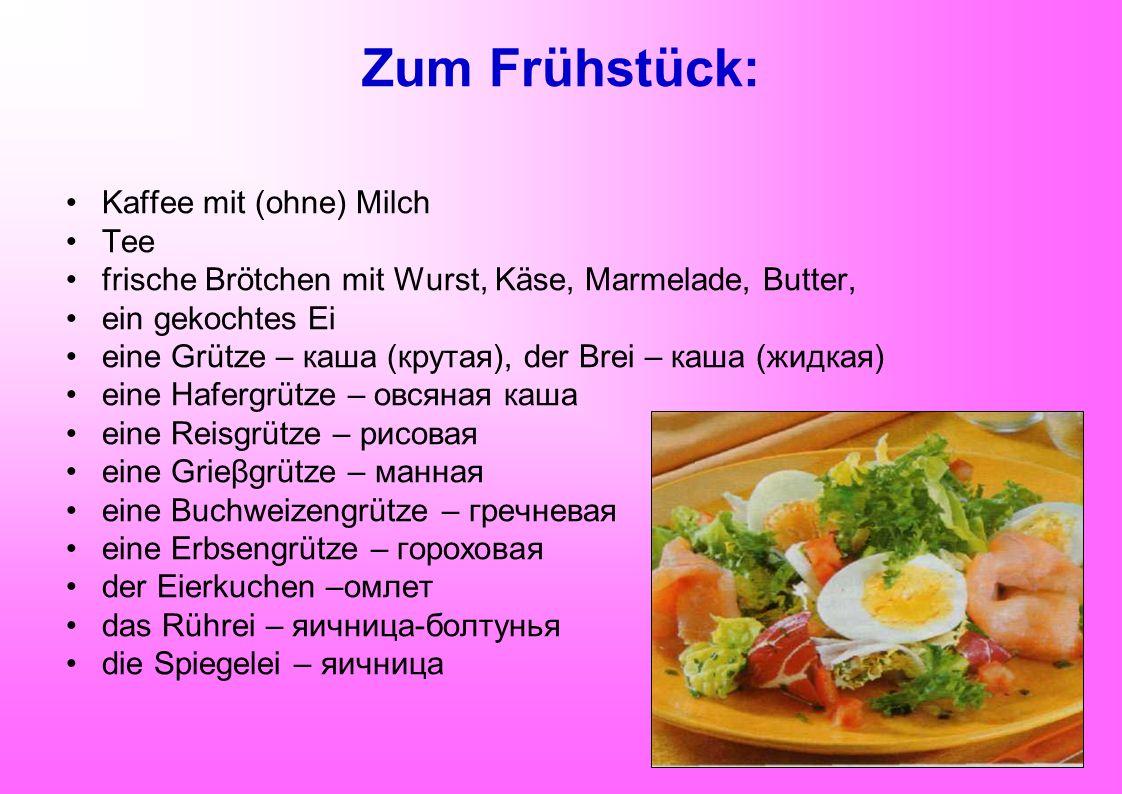Zum Frühstück: Kaffee mit (ohne) Milch Tee frische Brötchen mit Wurst, Käse, Marmelade, Butter, ein gekochtes Ei eine Grütze – каша (крутая), der Brei