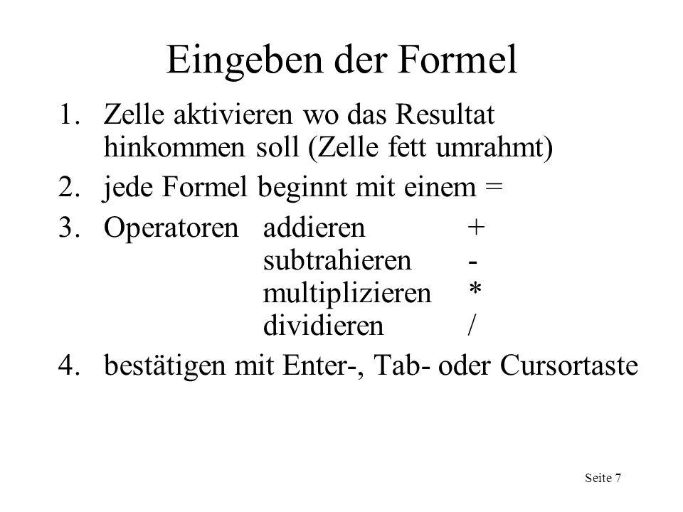 Eingeben der Formel 1.Zelle aktivieren wo das Resultat hinkommen soll (Zelle fett umrahmt) 2.jede Formel beginnt mit einem = 3.Operatorenaddieren+ subtrahieren- multiplizieren* dividieren/ 4.bestätigen mit Enter-, Tab- oder Cursortaste Seite 7