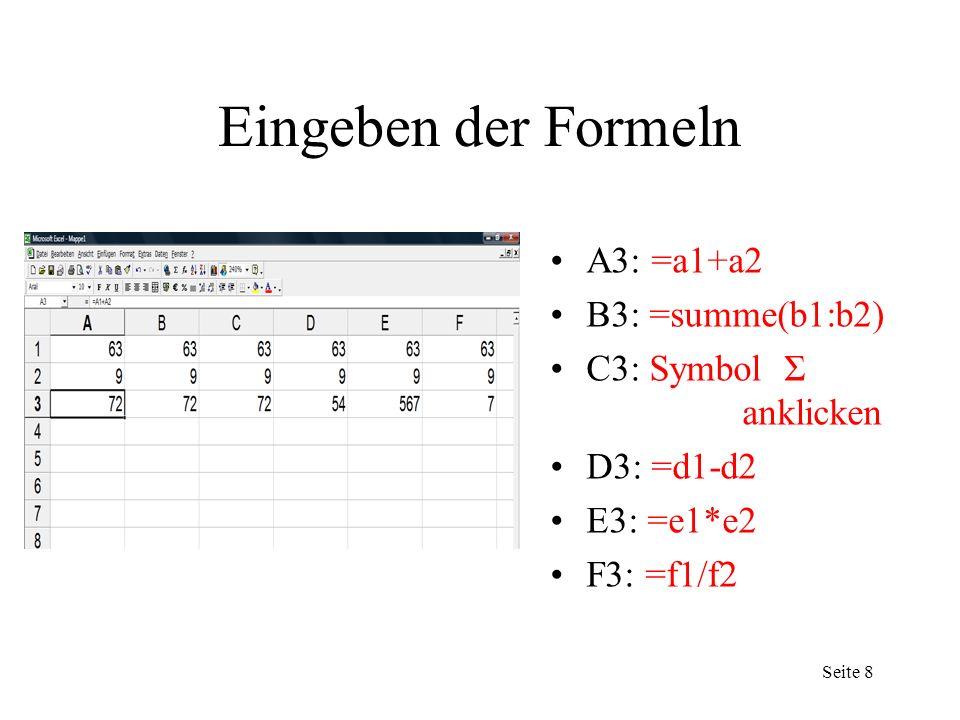 Seite 4 Eingeben der Formeln A3: =a1+a2 B3: =summe(b1:b2) C3: Symbol Σ anklicken D3: =d1-d2 E3: =e1*e2 F3: =f1/f2 Seite 8