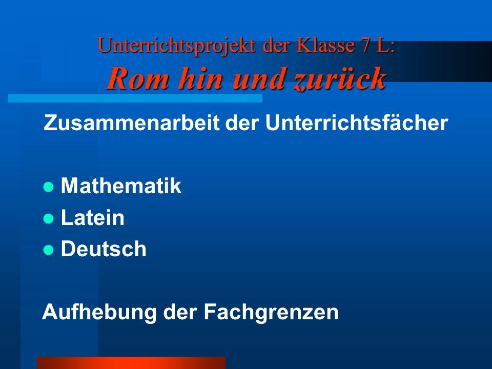 Unterrichtsprojekt der Klasse 7 L: Rom hin und zurück Zusammenarbeit der Unterrichtsfächer Mathematik Latein Deutsch Aufhebung der Fachgrenzen