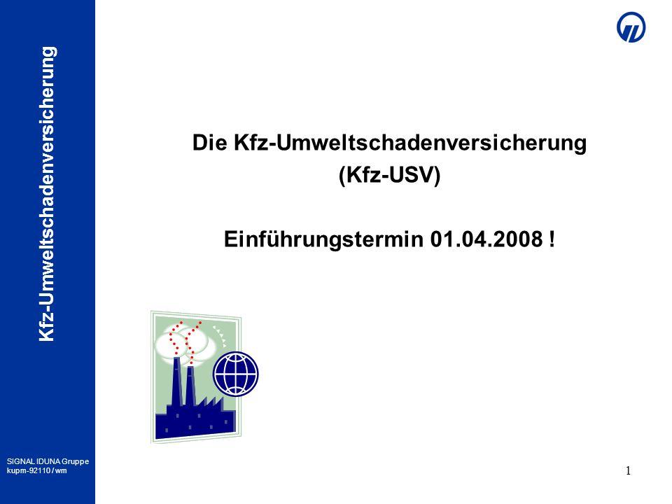 SIGNAL IDUNA Gruppe kupm-92110 / wm Kfz-Umweltschadenversicherung 1 Die Kfz-Umweltschadenversicherung (Kfz-USV) Einführungstermin 01.04.2008 !