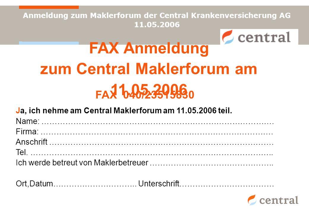 Anmeldung zum Maklerforum der Central Krankenversicherung AG 11.05.2006 FAX Anmeldung zum Central Maklerforum am 11.05.2006 FAX 040/23515830 Ja, ich n