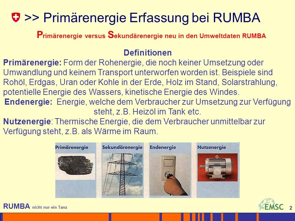 2 RUMBA nicht nur ein Tanz 2 >> Primärenergie Erfassung bei RUMBA P rimärenergie versus S ekundärenergie neu in den Umweltdaten RUMBA Definitionen Primärenergie: Form der Rohenergie, die noch keiner Umsetzung oder Umwandlung und keinem Transport unterworfen worden ist.