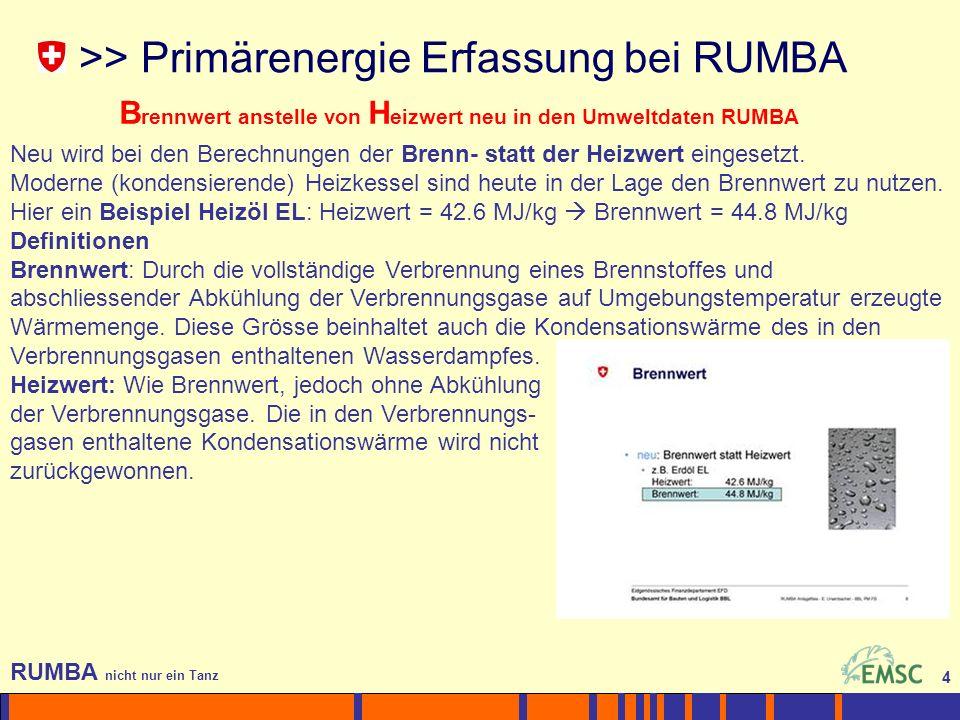 4 RUMBA nicht nur ein Tanz 4 >> Primärenergie Erfassung bei RUMBA B rennwert anstelle von H eizwert neu in den Umweltdaten RUMBA Neu wird bei den Berechnungen der Brenn- statt der Heizwert eingesetzt.