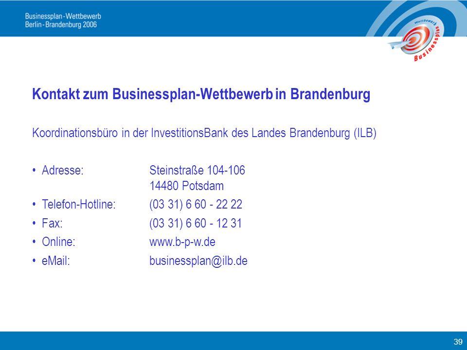 39 Kontakt zum Businessplan-Wettbewerb in Brandenburg Koordinationsbüro in der InvestitionsBank des Landes Brandenburg (ILB) Adresse: Steinstraße 104-
